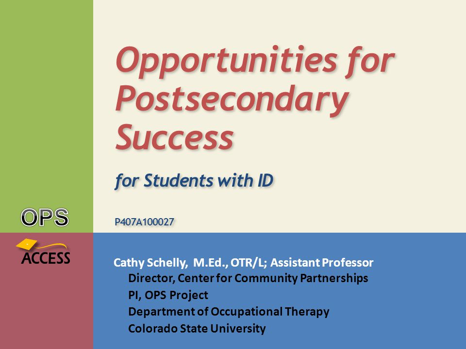 Cathy Schelly, M.Ed., OTR/L; Assistant Professor Director, Center for Community Partnerships PI, OPS Project Department of Occupational Therapy Colorado State University Opportunities for Postsecondary Success for Students with ID P407A100027