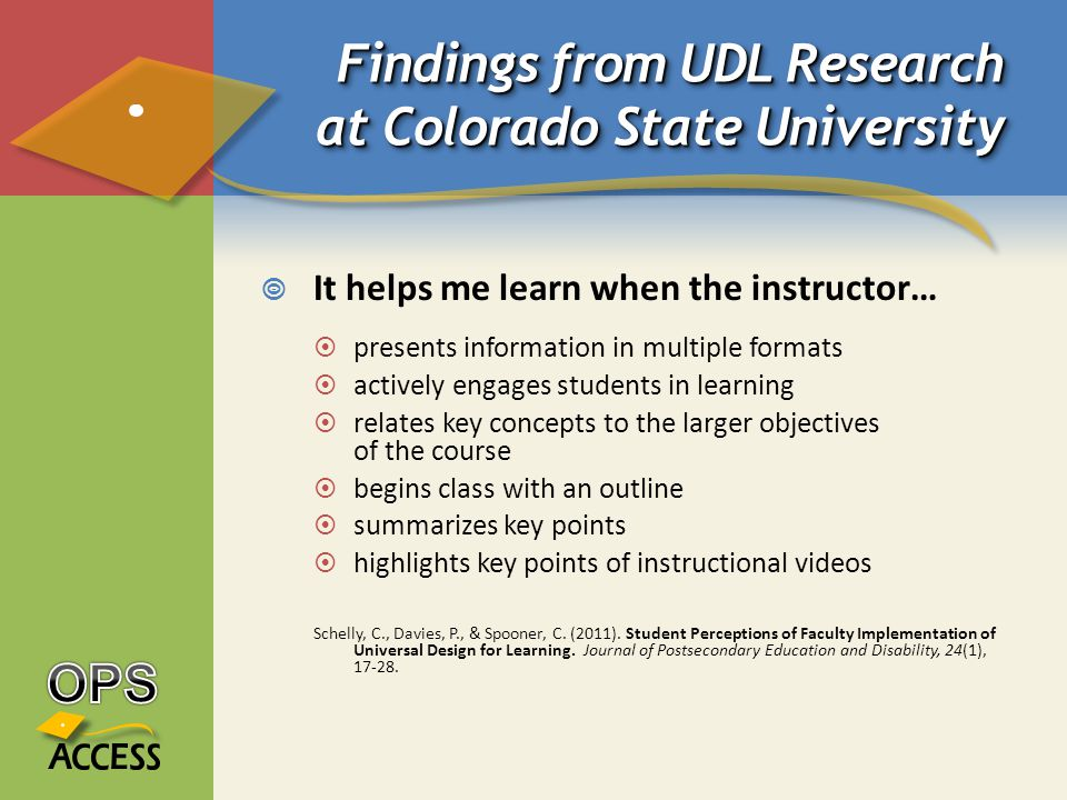 Findings from UDL Research at Colorado State University  It helps me learn when the instructor…  presents information in multiple formats  actively engages students in learning  relates key concepts to the larger objectives of the course  begins class with an outline  summarizes key points  highlights key points of instructional videos Schelly, C., Davies, P., & Spooner, C.