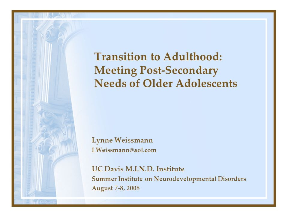 Transition to Adulthood: Meeting Post-Secondary Needs of Older Adolescents Lynne Weissmann LWeissmann@aol.com UC Davis M.I.N.D. Institute Summer Insti