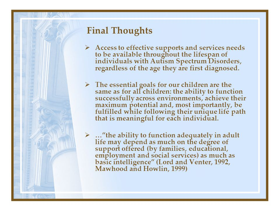 Final Thoughts  Access to effective supports and services needs to be available throughout the lifespan of individuals with Autism Spectrum Disorders