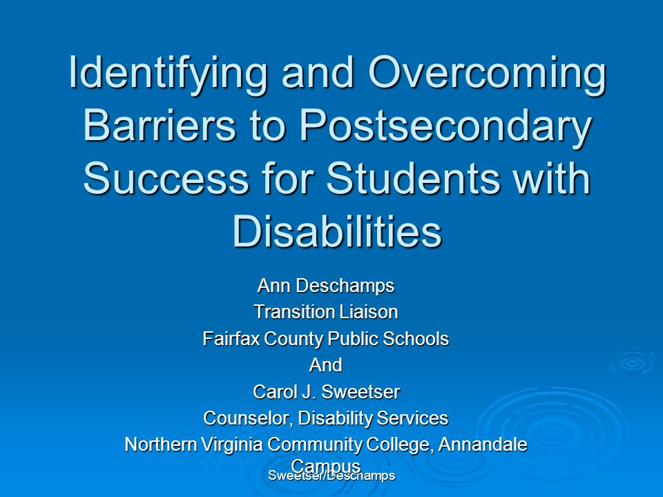 Sweetser/Deschamps Identifying and Overcoming Barriers to Postsecondary Success for Students with Disabilities Ann Deschamps Transition Liaison Fairfa