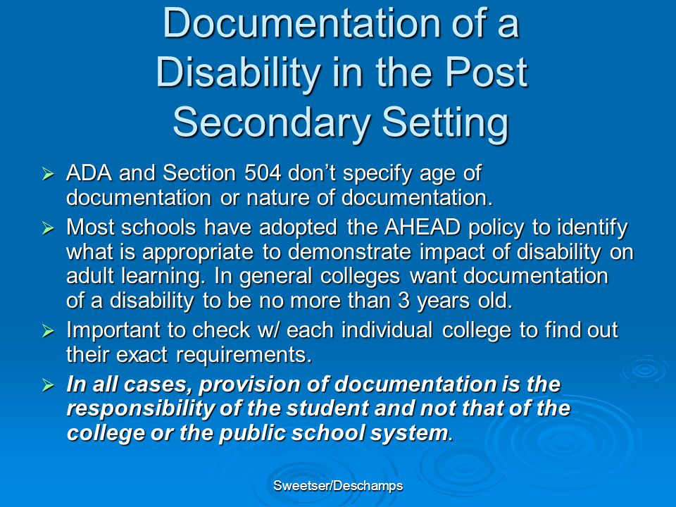 Sweetser/Deschamps Documentation of a Disability in the Post Secondary Setting  ADA and Section 504 don't specify age of documentation or nature of documentation.