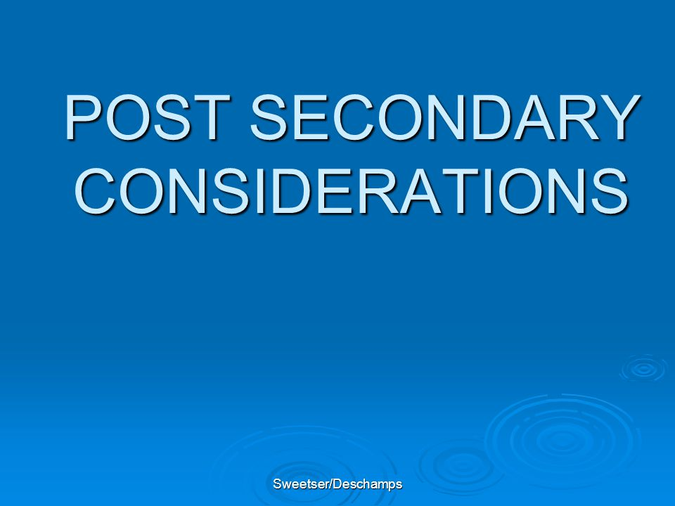 Sweetser/Deschamps POST SECONDARY CONSIDERATIONS