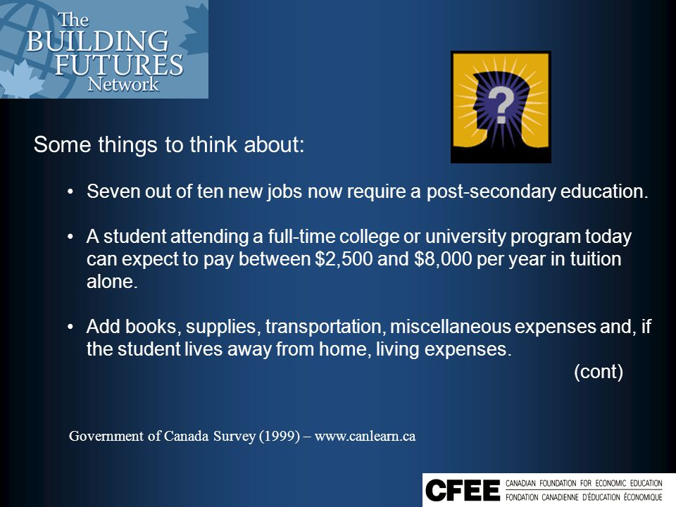 Government of Canada Survey (1999) – www.canlearn.ca Some things to think about: Seven out of ten new jobs now require a post-secondary education.