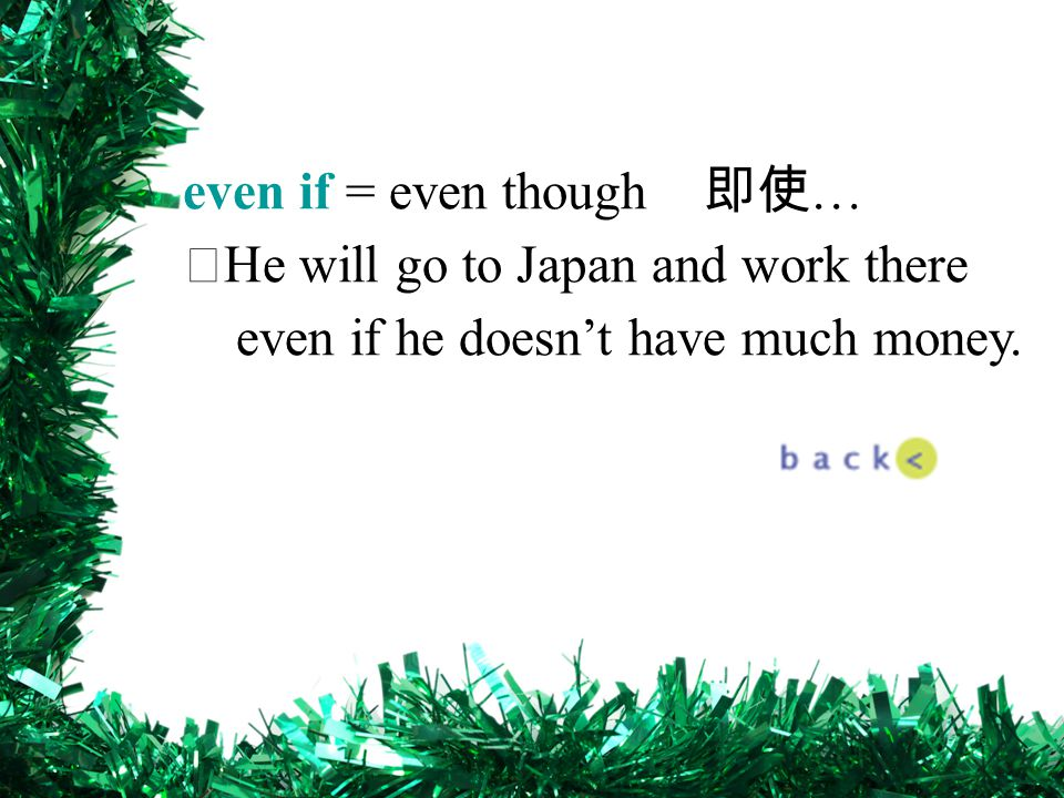 even if = even though 即使 … ‧ He will go to Japan and work there even if he doesn't have much money.