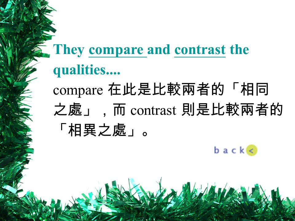 They compare and contrast the qualities.... compare 在此是比較兩者的「相同 之處」,而 contrast 則是比較兩者的 「相異之處」。