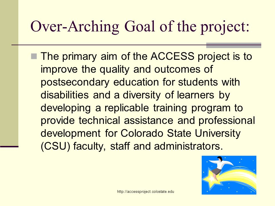 http://accessproject.colostate.edu Over-Arching Goal of the project: The primary aim of the ACCESS project is to improve the quality and outcomes of postsecondary education for students with disabilities and a diversity of learners by developing a replicable training program to provide technical assistance and professional development for Colorado State University (CSU) faculty, staff and administrators.