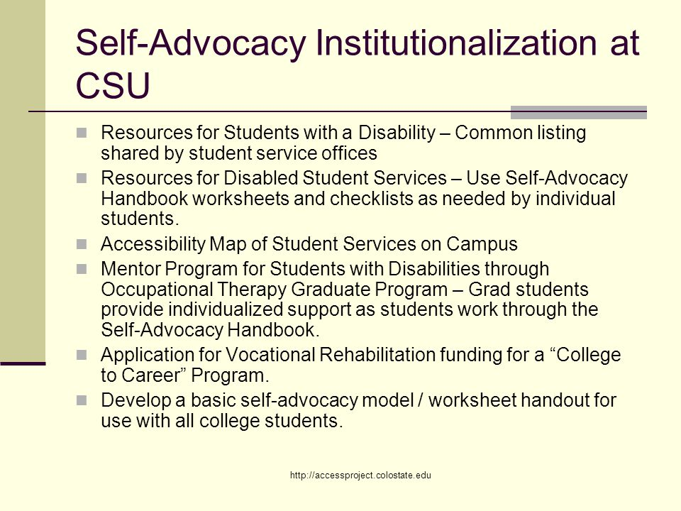 http://accessproject.colostate.edu Self-Advocacy Institutionalization at CSU Resources for Students with a Disability – Common listing shared by student service offices Resources for Disabled Student Services – Use Self-Advocacy Handbook worksheets and checklists as needed by individual students.