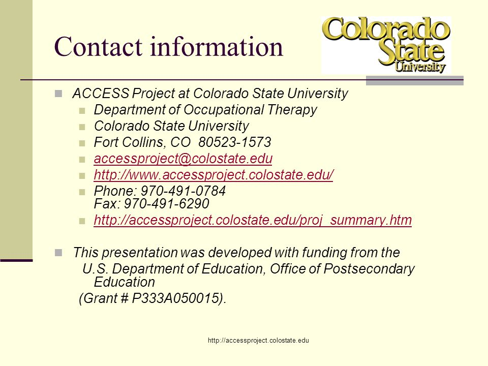 http://accessproject.colostate.edu Contact information ACCESS Project at Colorado State University Department of Occupational Therapy Colorado State University Fort Collins, CO 80523-1573 accessproject@colostate.edu http://www.accessproject.colostate.edu/ Phone: 970-491-0784 Fax: 970-491-6290 http://accessproject.colostate.edu/proj_summary.htm This presentation was developed with funding from the U.S.