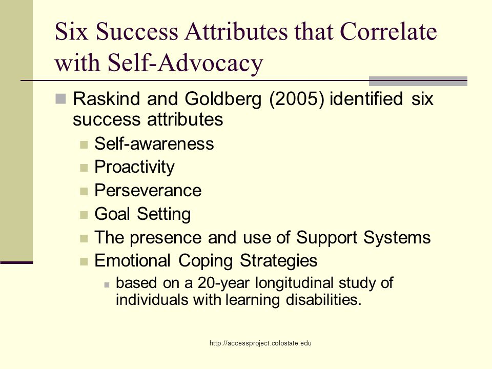 http://accessproject.colostate.edu Six Success Attributes that Correlate with Self-Advocacy Raskind and Goldberg (2005) identified six success attributes Self-awareness Proactivity Perseverance Goal Setting The presence and use of Support Systems Emotional Coping Strategies based on a 20-year longitudinal study of individuals with learning disabilities.