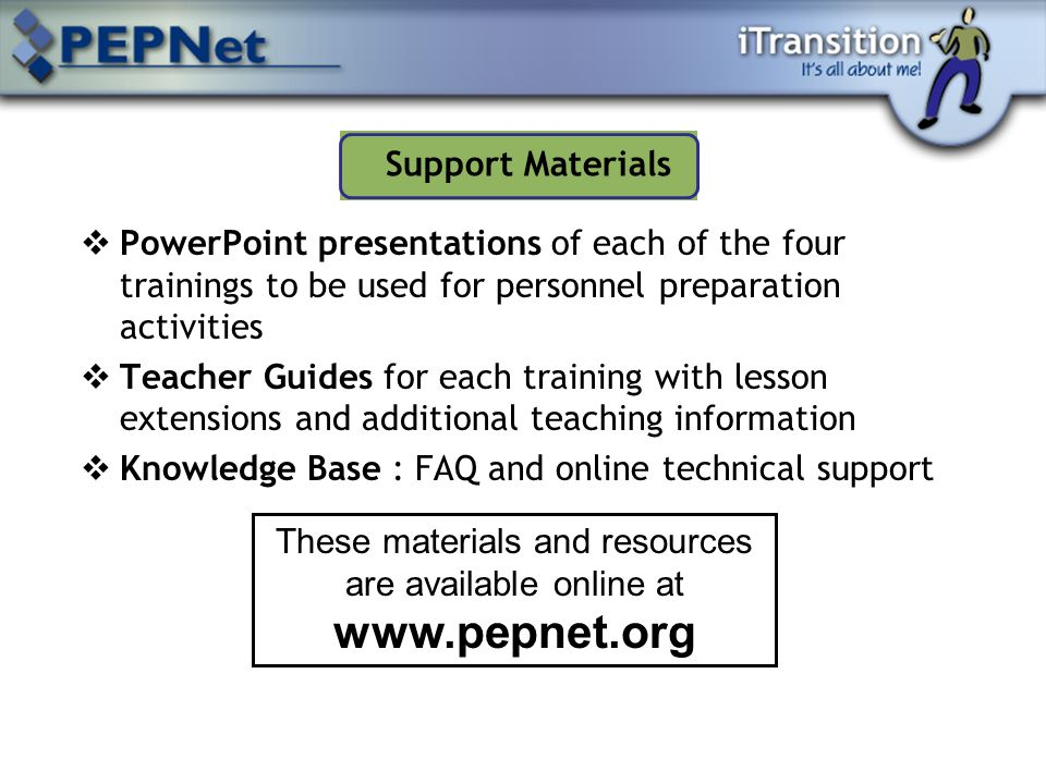  PowerPoint presentations of each of the four trainings to be used for personnel preparation activities  Teacher Guides for each training with lesson extensions and additional teaching information  Knowledge Base : FAQ and online technical support Support Materials These materials and resources are available online at www.pepnet.org