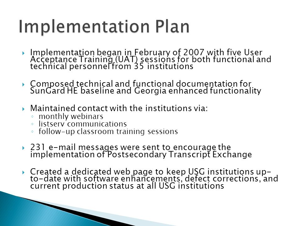  Implementation began in February of 2007 with five User Acceptance Training (UAT) sessions for both functional and technical personnel from 35 institutions  Composed technical and functional documentation for SunGard HE baseline and Georgia enhanced functionality  Maintained contact with the institutions via: ◦ monthly webinars ◦ listserv communications ◦ follow-up classroom training sessions  231 e-mail messages were sent to encourage the implementation of Postsecondary Transcript Exchange  Created a dedicated web page to keep USG institutions up- to-date with software enhancements, defect corrections, and current production status at all USG institutions