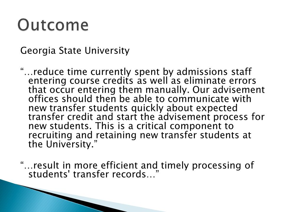 Georgia State University …reduce time currently spent by admissions staff entering course credits as well as eliminate errors that occur entering them manually.