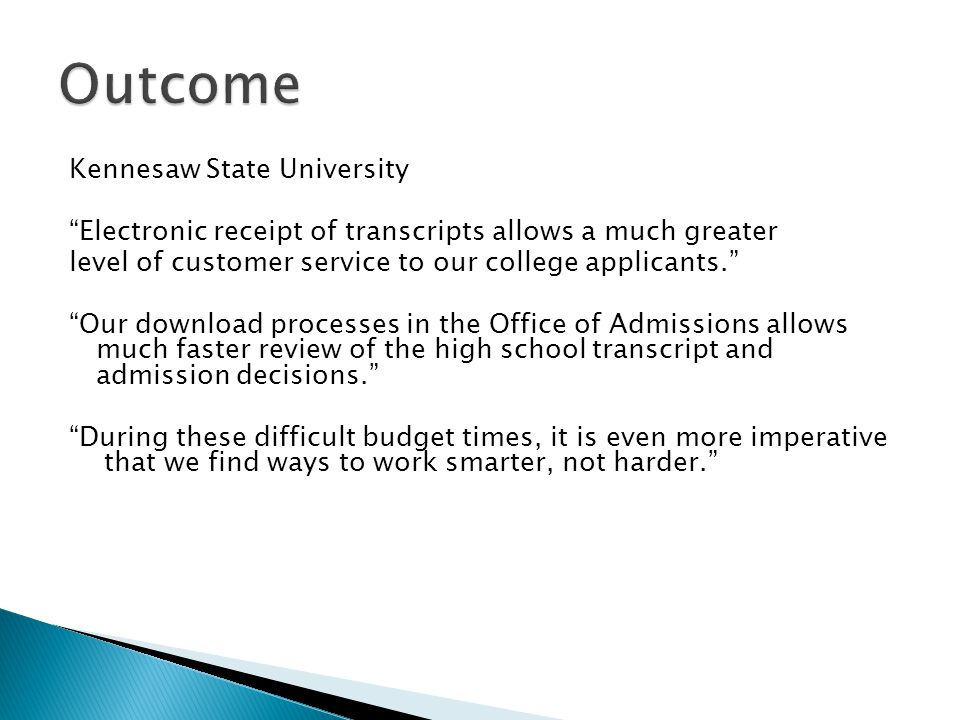 Kennesaw State University Electronic receipt of transcripts allows a much greater level of customer service to our college applicants. Our download processes in the Office of Admissions allows much faster review of the high school transcript and admission decisions. During these difficult budget times, it is even more imperative that we find ways to work smarter, not harder.