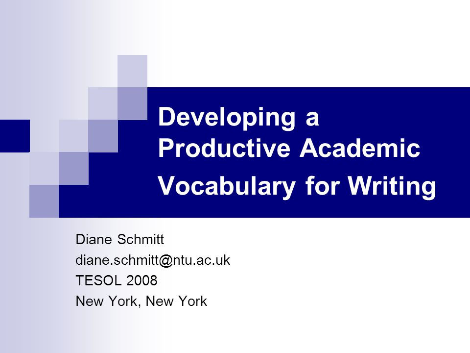Developing a Productive Academic Vocabulary for Writing Diane Schmitt diane.schmitt@ntu.ac.uk TESOL 2008 New York, New York