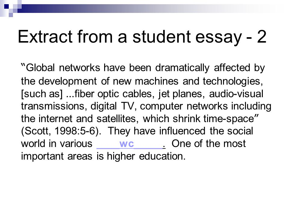 Extract from a student essay - 2 Global networks have been dramatically affected by the development of new machines and technologies, [such as] … fiber optic cables, jet planes, audio-visual transmissions, digital TV, computer networks including the internet and satellites, which shrink time-space (Scott, 1998:5-6).
