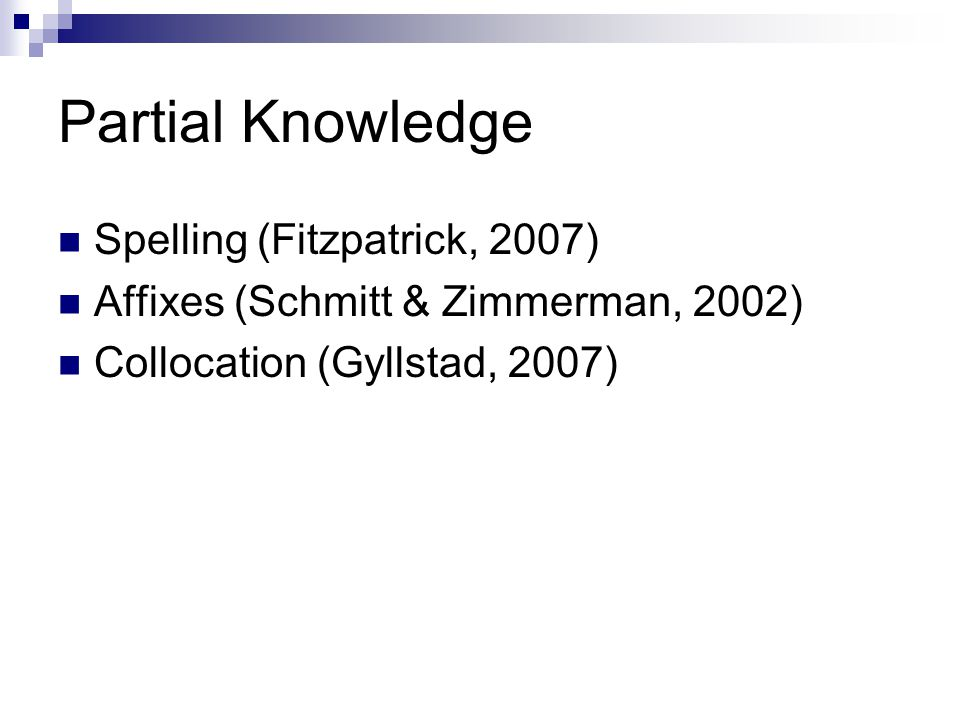 Partial Knowledge Spelling (Fitzpatrick, 2007) Affixes (Schmitt & Zimmerman, 2002) Collocation (Gyllstad, 2007)