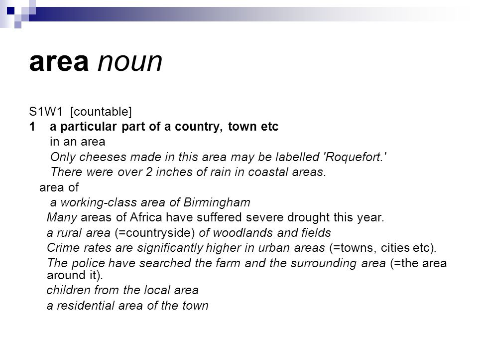 area noun S1W1 [countable] 1 a particular part of a country, town etc in an area Only cheeses made in this area may be labelled Roquefort. There were over 2 inches of rain in coastal areas.