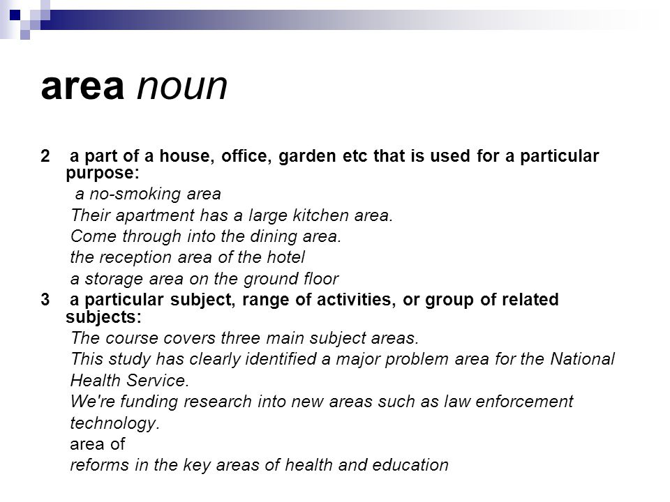area noun 2 a part of a house, office, garden etc that is used for a particular purpose: a no-smoking area Their apartment has a large kitchen area.