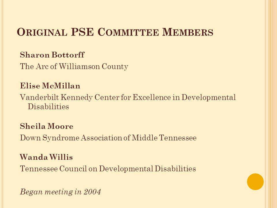 O RIGINAL PSE C OMMITTEE M EMBERS Sharon Bottorff The Arc of Williamson County Elise McMillan Vanderbilt Kennedy Center for Excellence in Developmental Disabilities Sheila Moore Down Syndrome Association of Middle Tennessee Wanda Willis Tennessee Council on Developmental Disabilities Began meeting in 2004