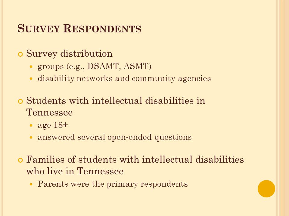 S URVEY R ESPONDENTS Survey distribution groups (e.g., DSAMT, ASMT) disability networks and community agencies Students with intellectual disabilities in Tennessee age 18+ answered several open-ended questions Families of students with intellectual disabilities who live in Tennessee Parents were the primary respondents