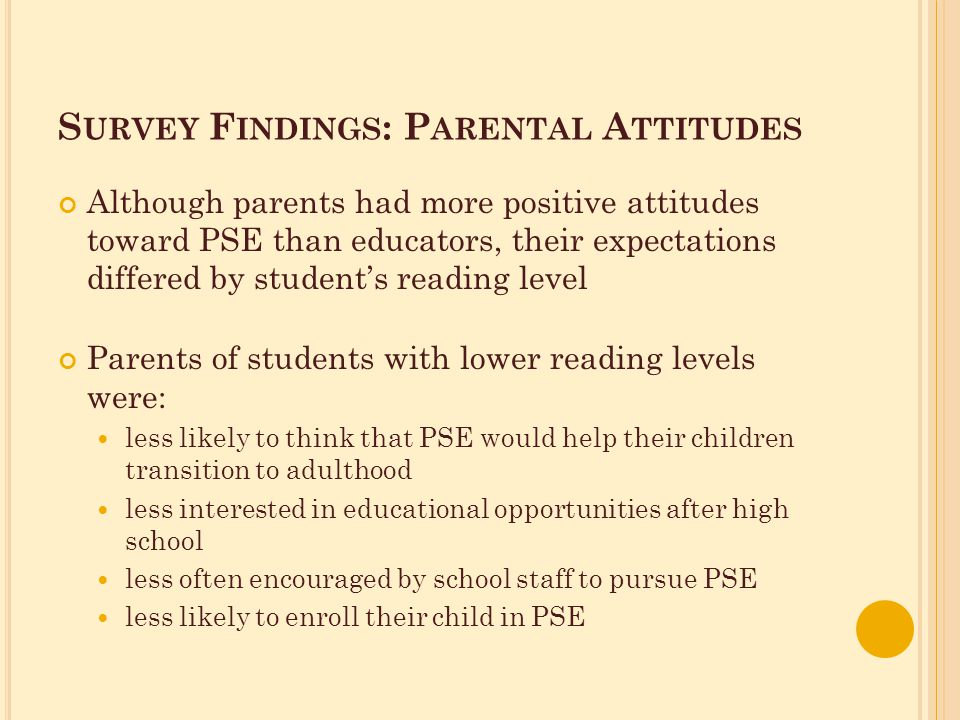 S URVEY F INDINGS : P ARENTAL A TTITUDES Although parents had more positive attitudes toward PSE than educators, their expectations differed by student's reading level Parents of students with lower reading levels were: less likely to think that PSE would help their children transition to adulthood less interested in educational opportunities after high school less often encouraged by school staff to pursue PSE less likely to enroll their child in PSE