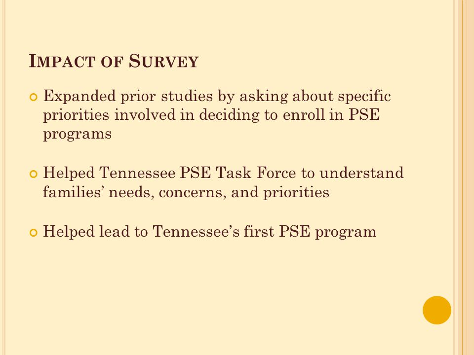 I MPACT OF S URVEY Expanded prior studies by asking about specific priorities involved in deciding to enroll in PSE programs Helped Tennessee PSE Task Force to understand families' needs, concerns, and priorities Helped lead to Tennessee's first PSE program