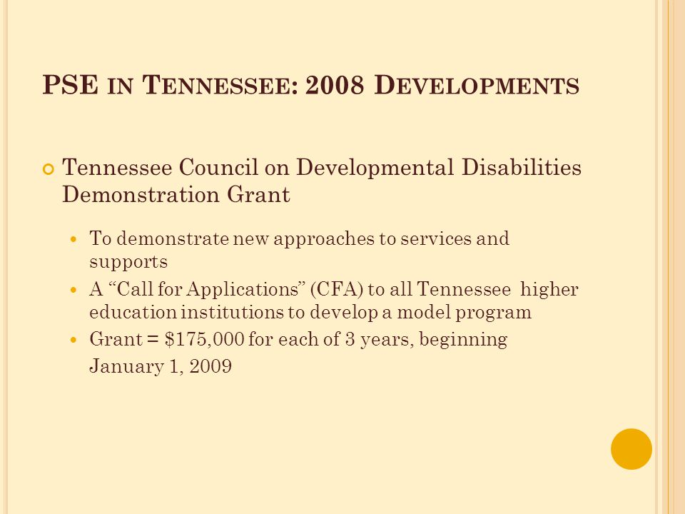 PSE IN T ENNESSEE : 2008 D EVELOPMENTS Tennessee Council on Developmental Disabilities Demonstration Grant To demonstrate new approaches to services and supports A Call for Applications (CFA) to all Tennessee higher education institutions to develop a model program Grant = $175,000 for each of 3 years, beginning January 1, 2009