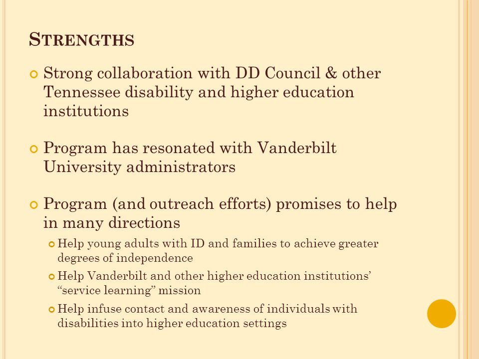 S TRENGTHS Strong collaboration with DD Council & other Tennessee disability and higher education institutions Program has resonated with Vanderbilt University administrators Program (and outreach efforts) promises to help in many directions Help young adults with ID and families to achieve greater degrees of independence Help Vanderbilt and other higher education institutions' service learning mission Help infuse contact and awareness of individuals with disabilities into higher education settings