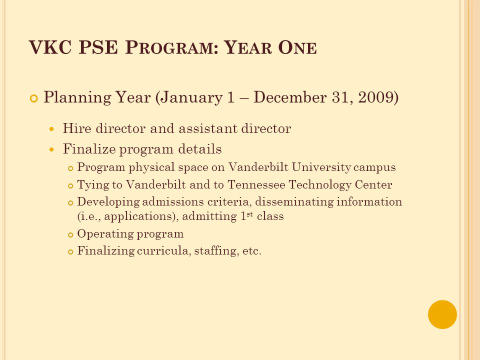 VKC PSE P ROGRAM : Y EAR O NE Planning Year (January 1 – December 31, 2009) Hire director and assistant director Finalize program details Program physical space on Vanderbilt University campus Tying to Vanderbilt and to Tennessee Technology Center Developing admissions criteria, disseminating information (i.e., applications), admitting 1 st class Operating program Finalizing curricula, staffing, etc.