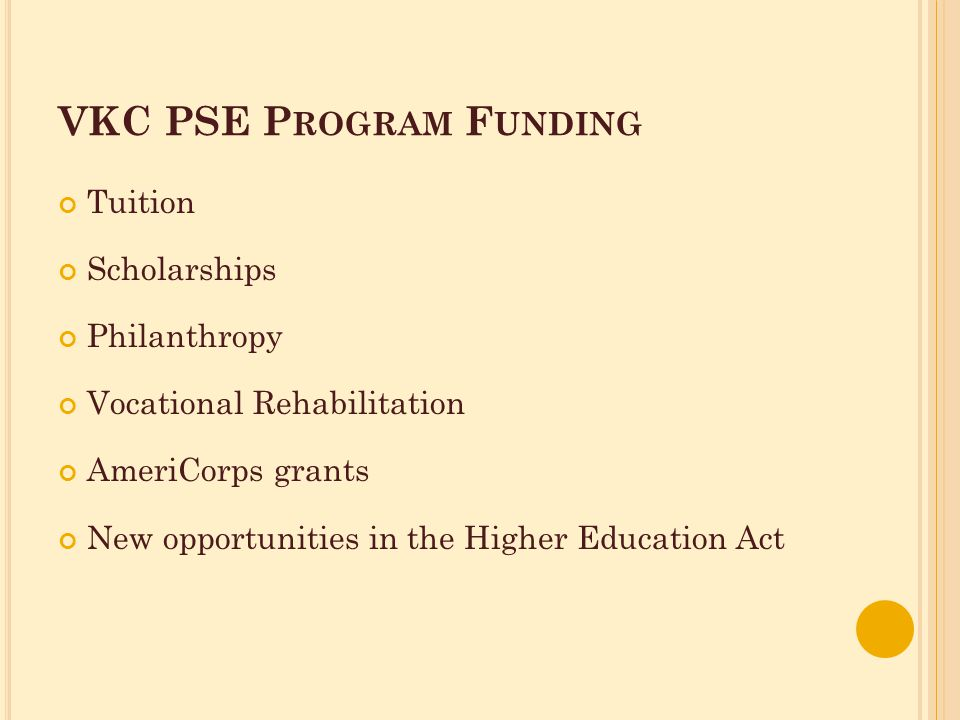 VKC PSE P ROGRAM F UNDING Tuition Scholarships Philanthropy Vocational Rehabilitation AmeriCorps grants New opportunities in the Higher Education Act