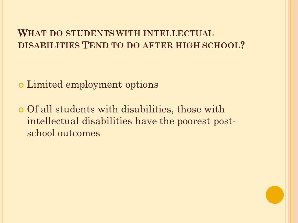 W HAT DO STUDENTS WITH INTELLECTUAL DISABILITIES T END TO DO AFTER HIGH SCHOOL .