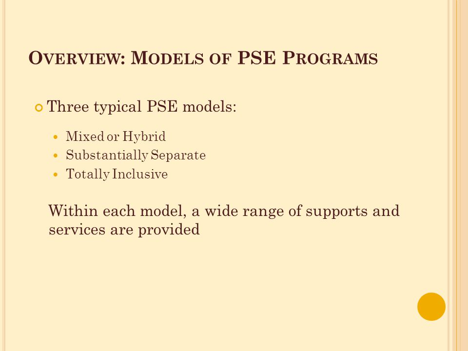 O VERVIEW : M ODELS OF PSE P ROGRAMS Three typical PSE models: Mixed or Hybrid Substantially Separate Totally Inclusive Within each model, a wide range of supports and services are provided