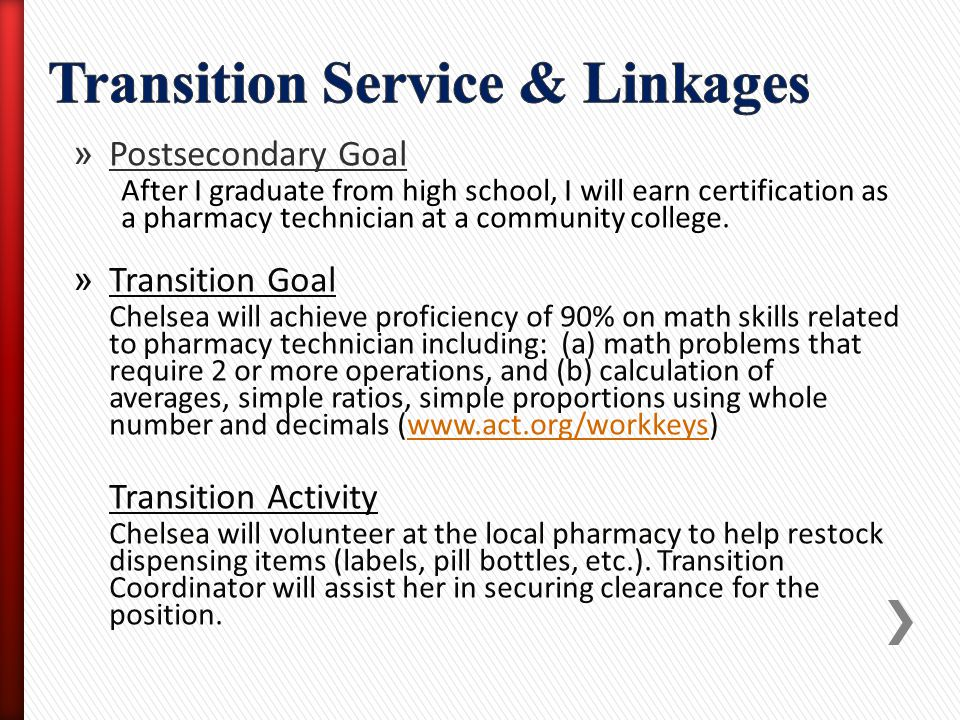 » Postsecondary Goal After I graduate from high school, I will earn certification as a pharmacy technician at a community college. » Transition Goal C