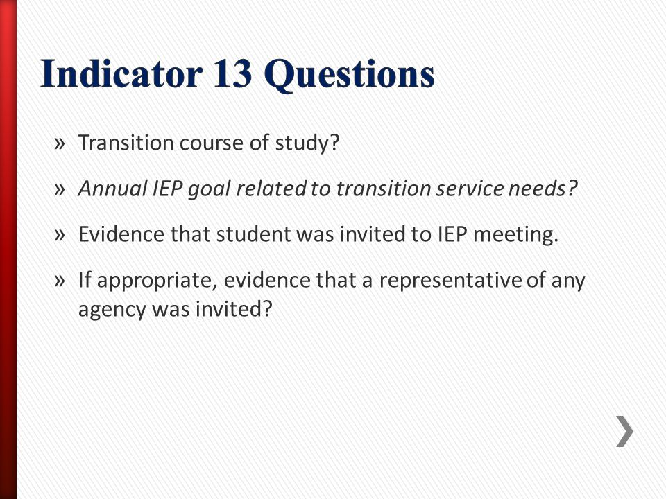 » Transition course of study? » Annual IEP goal related to transition service needs? » Evidence that student was invited to IEP meeting. » If appropri