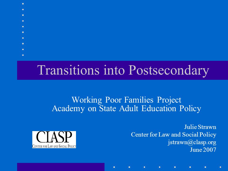 Transitions into Postsecondary Working Poor Families Project Academy on State Adult Education Policy Julie Strawn Center for Law and Social Policy jstrawn@clasp.org June 2007