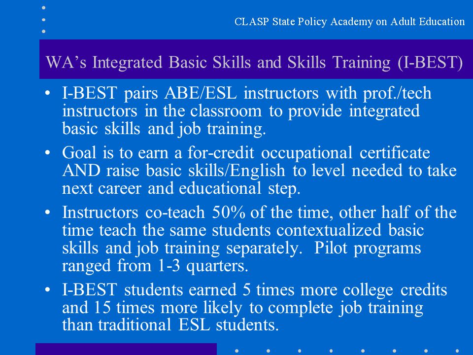 WA's Integrated Basic Skills and Skills Training (I-BEST) I-BEST pairs ABE/ESL instructors with prof./tech instructors in the classroom to provide integrated basic skills and job training.