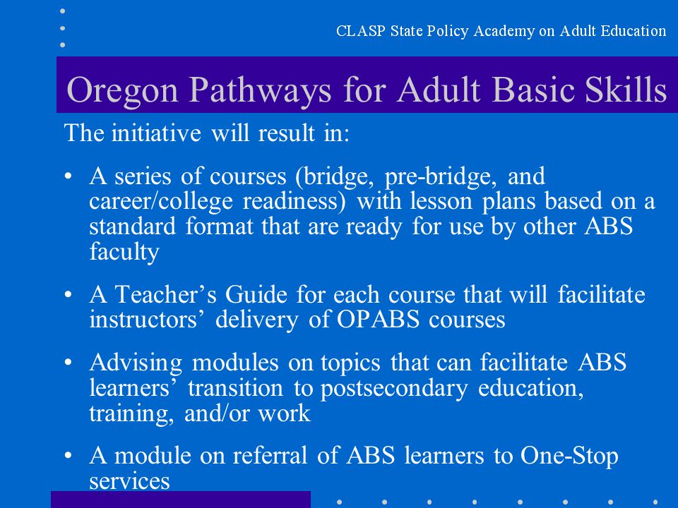 Oregon Pathways for Adult Basic Skills The initiative will result in: A series of courses (bridge, pre-bridge, and career/college readiness) with lesson plans based on a standard format that are ready for use by other ABS faculty A Teacher's Guide for each course that will facilitate instructors' delivery of OPABS courses Advising modules on topics that can facilitate ABS learners' transition to postsecondary education, training, and/or work A module on referral of ABS learners to One-Stop services