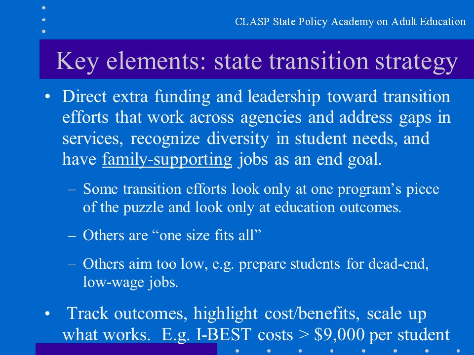 Key elements: state transition strategy Direct extra funding and leadership toward transition efforts that work across agencies and address gaps in services, recognize diversity in student needs, and have family-supporting jobs as an end goal.