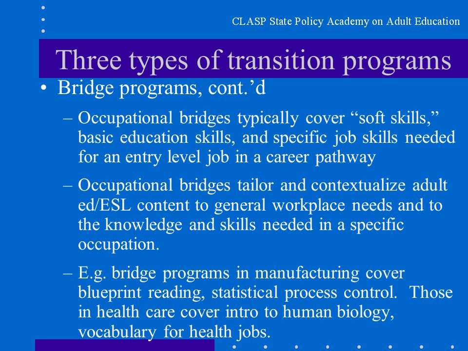 Three types of transition programs Bridge programs, cont.'d –Occupational bridges typically cover soft skills, basic education skills, and specific job skills needed for an entry level job in a career pathway –Occupational bridges tailor and contextualize adult ed/ESL content to general workplace needs and to the knowledge and skills needed in a specific occupation.