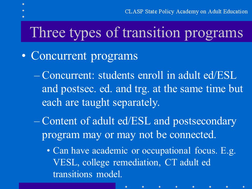 Three types of transition programs Concurrent programs –Concurrent: students enroll in adult ed/ESL and postsec.