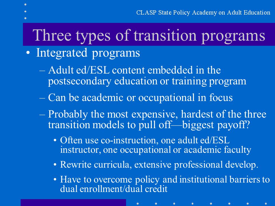 Three types of transition programs Integrated programs –Adult ed/ESL content embedded in the postsecondary education or training program –Can be academic or occupational in focus –Probably the most expensive, hardest of the three transition models to pull off—biggest payoff.