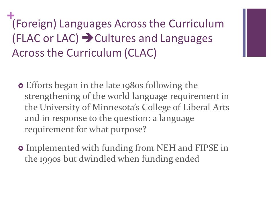 + (Foreign) Languages Across the Curriculum (FLAC or LAC)  Cultures and Languages Across the Curriculum (CLAC)  Efforts began in the late 1980s following the strengthening of the world language requirement in the University of Minnesota's College of Liberal Arts and in response to the question: a language requirement for what purpose.