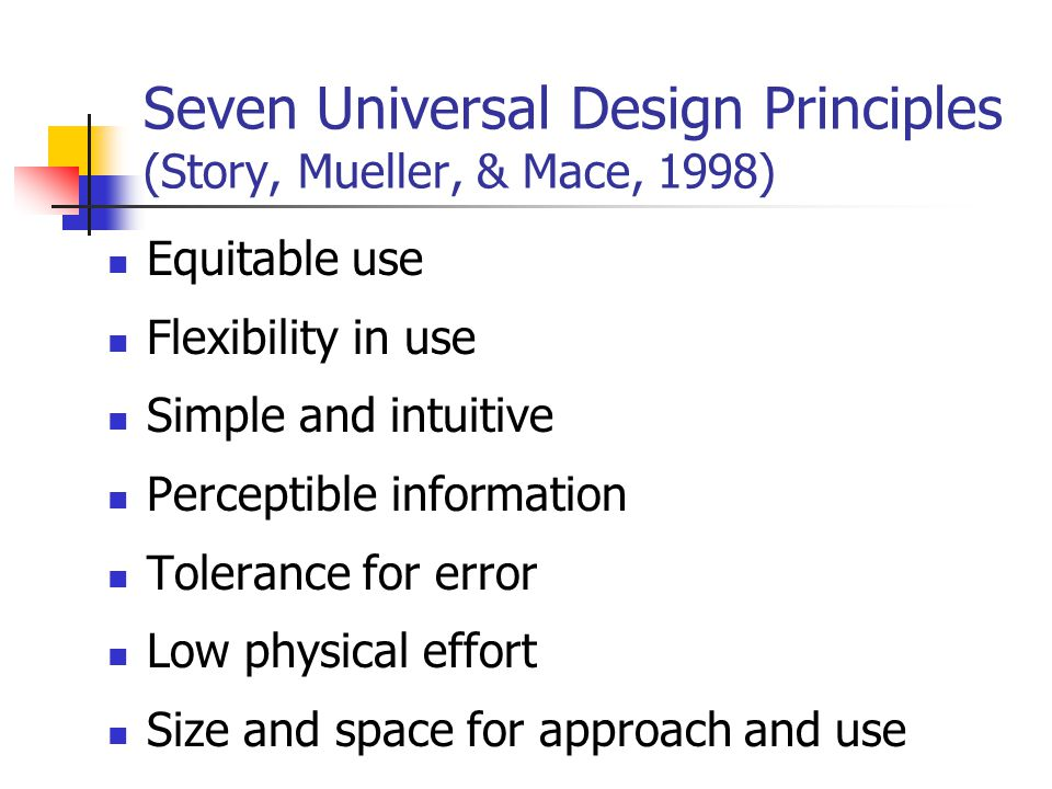 Seven Universal Design Principles (Story, Mueller, & Mace, 1998) Equitable use Flexibility in use Simple and intuitive Perceptible information Tolerance for error Low physical effort Size and space for approach and use