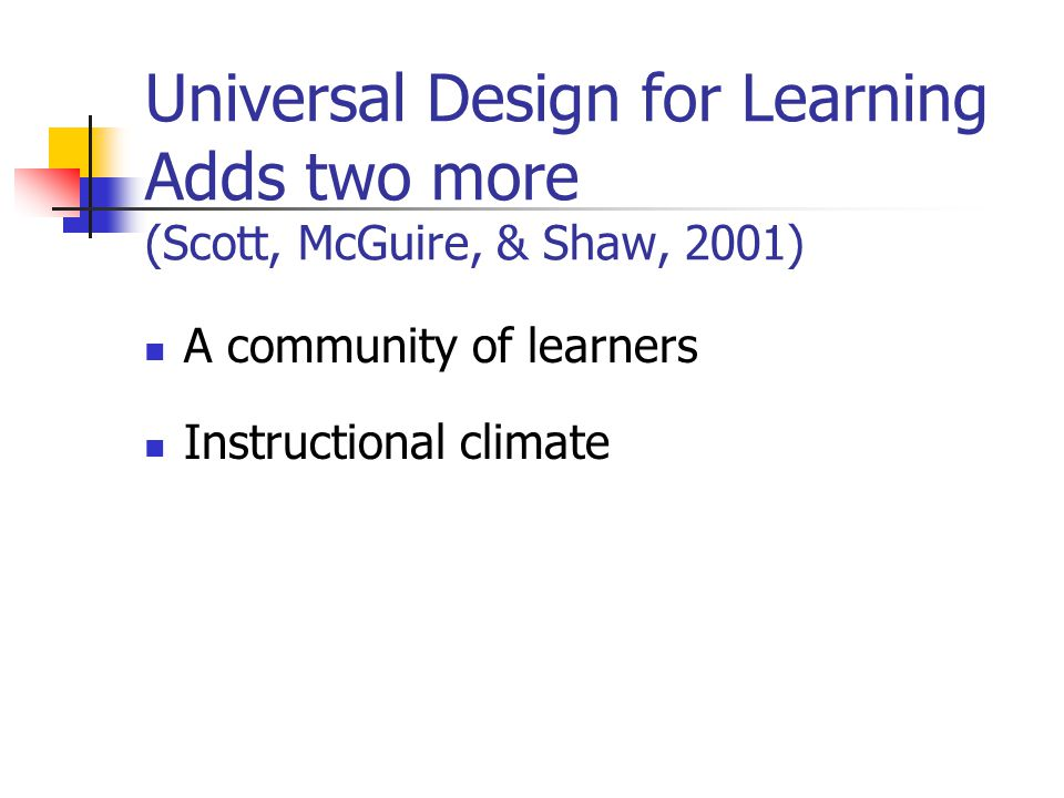 Universal Design for Learning Adds two more (Scott, McGuire, & Shaw, 2001) A community of learners Instructional climate
