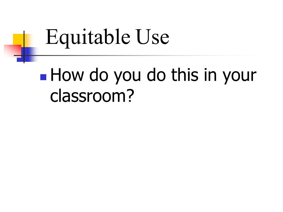 How do you do this in your classroom Equitable Use
