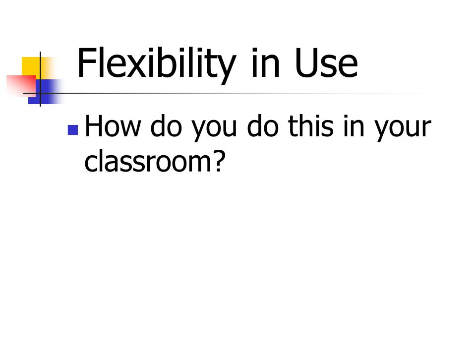 How do you do this in your classroom Flexibility in Use