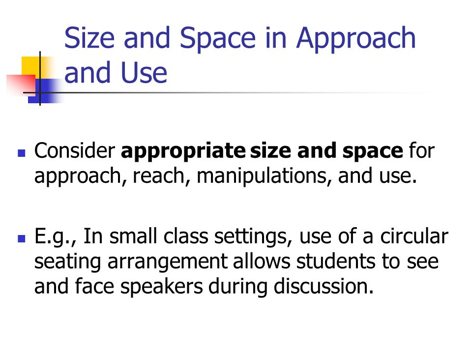 Size and Space in Approach and Use Consider appropriate size and space for approach, reach, manipulations, and use.
