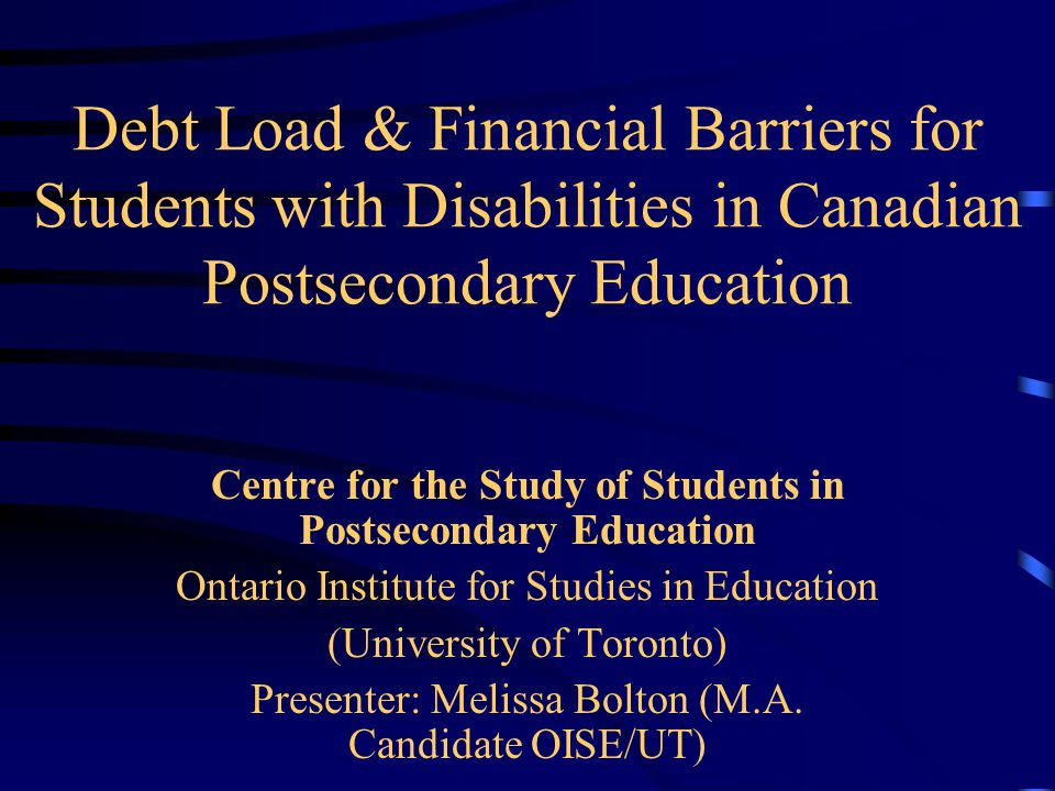 Debt Load & Financial Barriers for Students with Disabilities in Canadian Postsecondary Education Centre for the Study of Students in Postsecondary Education Ontario Institute for Studies in Education (University of Toronto) Presenter: Melissa Bolton (M.A.