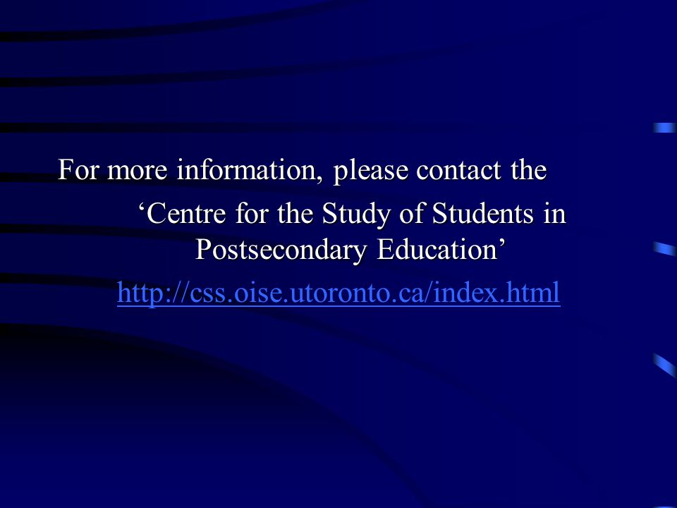 For more information, please contact the 'Centre for the Study of Students in Postsecondary Education' http://css.oise.utoronto.ca/index.html